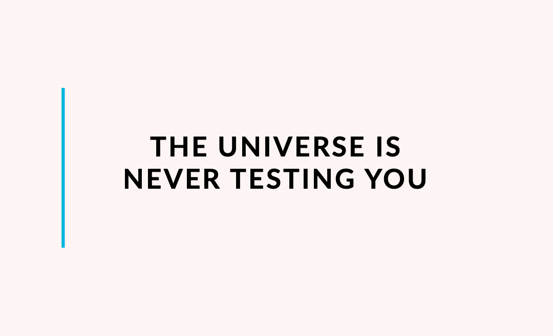 The Universe is never testing you
